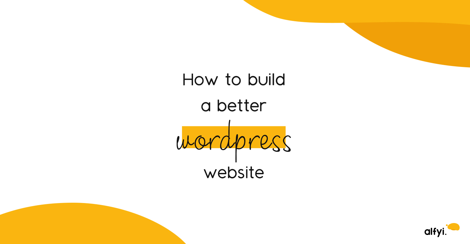 How to build a better wordpress website | alfyi | alfyi.com